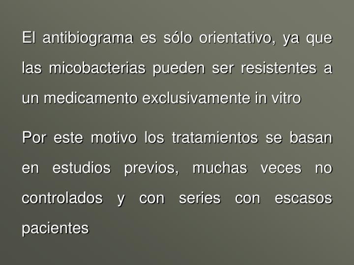 El antibiograma es sólo orientativo, ya que las micobacterias pueden ser resistentes a un medicamento exclusivamente in vitro