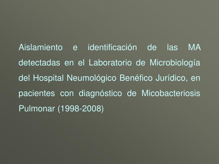 Aislamiento e identificación de las MA detectadas en el Laboratorio de Microbiología del Hospital Neumológico Benéfico Jurídico, en pacientes con diagnóstico de Micobacteriosis Pulmonar (1998-2008)