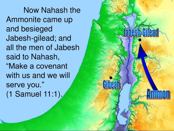 "Now Nahash the Ammonite came up and besieged Jabesh-gilead; and all the men of Jabesh said to Nahash, ""Make a covenant with us and we will serve you."""