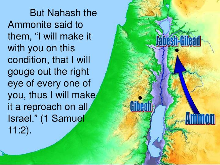 "But Nahash the Ammonite said to them, ""I will make it with you on this condition, that I will gouge out the right eye of every one of you, thus I will make it a reproach on all Israel."" (1 Samuel 11:2)."