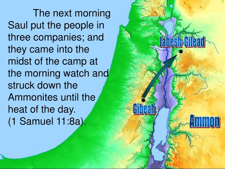 The next morning Saul put the people in three companies; and they came into the midst of the camp at the morning watch and struck down the Ammonites until the heat of the day.