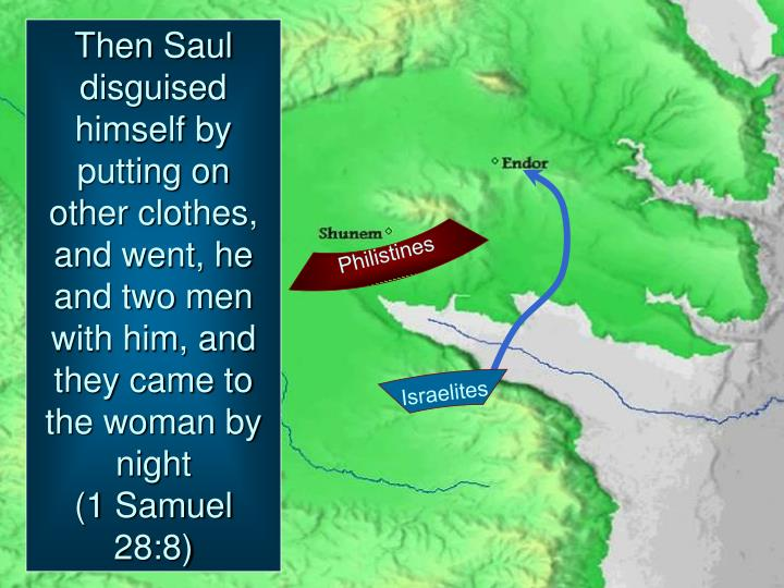 Then Saul disguised himself by putting on other clothes, and went, he and two men with him, and they came to the woman by night