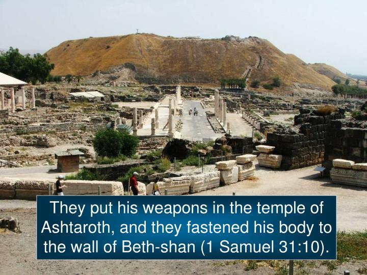 They put his weapons in the temple of Ashtaroth, and they fastened his body to the wall of Beth-shan (1 Samuel 31:10).