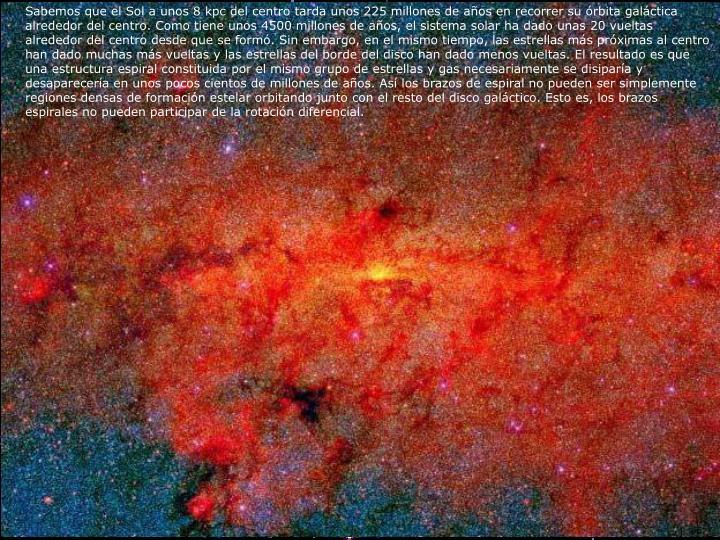 Sabemos que el Sol a unos 8 kpc del centro tarda unos 225 millones de años en recorrer su órbita galáctica alrededor del centro. Como tiene unos 4500 millones de años, el sistema solar ha dado unas 20 vueltas alrededor del centro desde que se formó. Sin embargo, en el mismo tiempo, las estrellas más próximas al centro han dado muchas más vueltas y las estrellas del borde del disco han dado menos vueltas. El resultado es que una estructura espiral constituida por el mismo grupo de estrellas y gas necesariamente se disiparía y desaparecería en unos pocos cientos de millones de años. Así los brazos de espiral no pueden ser simplemente regiones densas de formación estelar orbitando junto con el resto del disco galáctico. Esto es, los brazos espirales no pueden participar de la rotación diferencial.