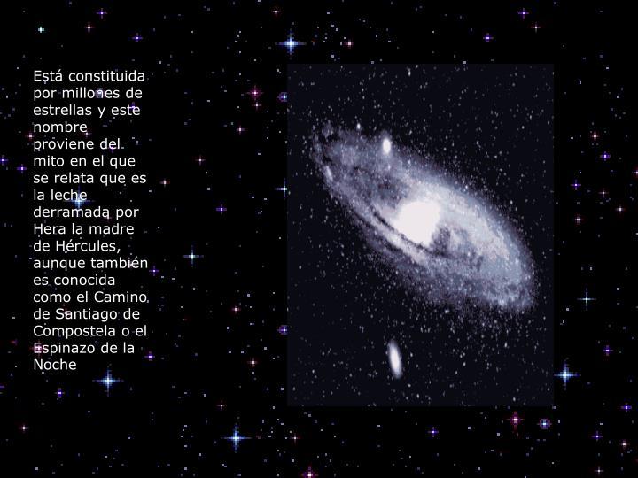 Está constituida por millones de estrellas y este nombre proviene del mito en el que se relata que es la leche derramada por Hera la madre de Hércules, aunque también es conocida como el Camino de Santiago de Compostela o el Espinazo de la Noche
