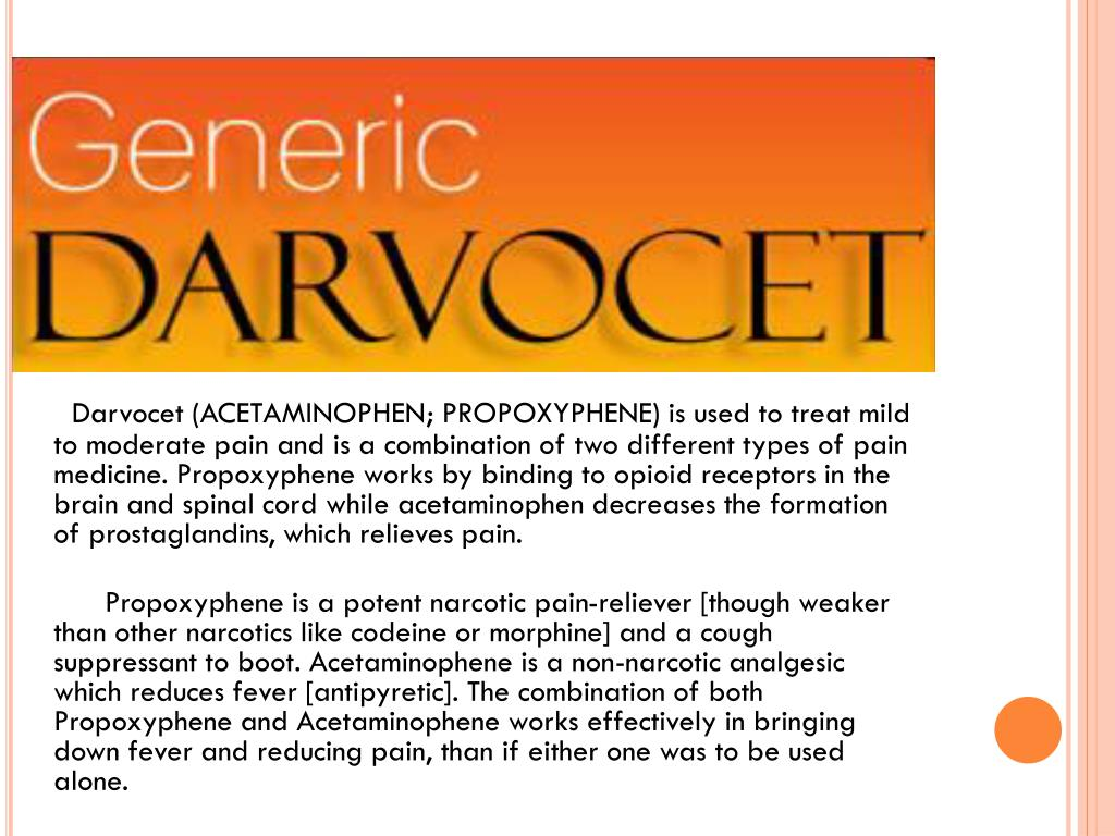Darvocet (ACETAMINOPHEN; PROPOXYPHENE) is used to treat mild to moderate pain and is a combination of two different types of pain medicine. Propoxyphene works by binding to opioid receptors in the brain and spinal cord while acetaminophen decreases the formation of prostaglandins, which relieves pain.