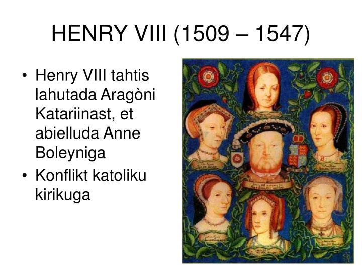 HENRY VIII (1509 – 1547)