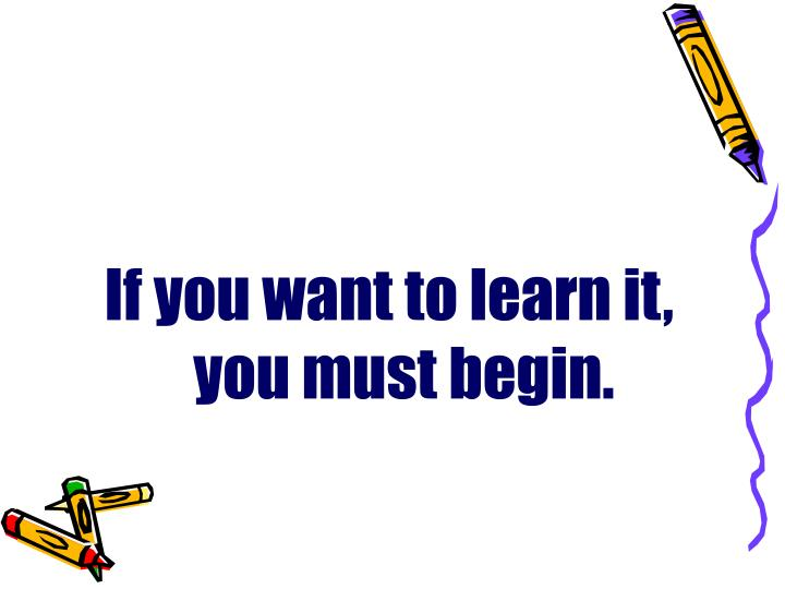 If you want to learn it, you must begin.