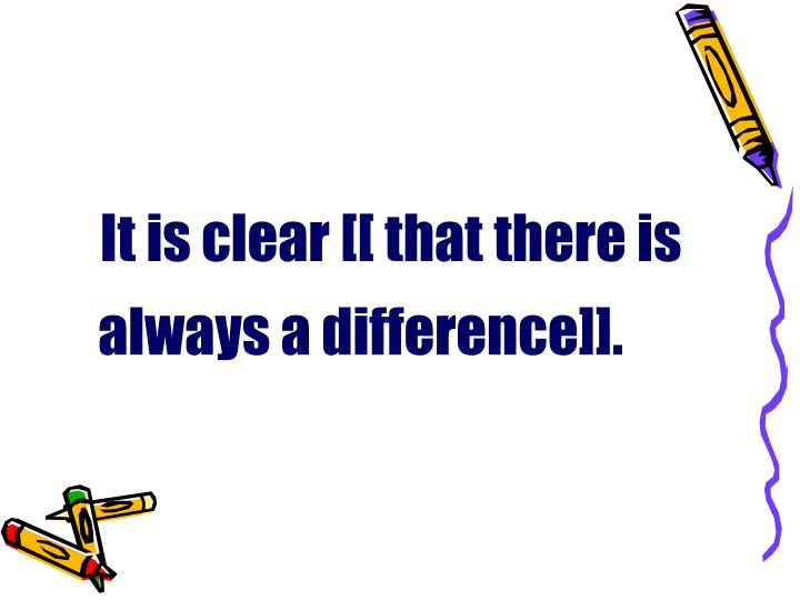 It is clear [[ that there is always a difference]].