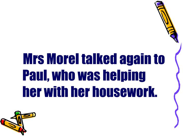 Mrs Morel talked again to Paul, who was helping her with her housework.