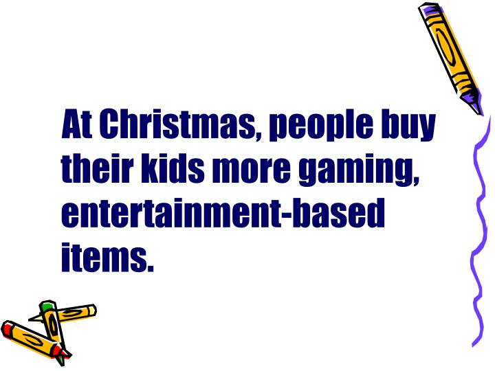 At Christmas, people buy their kids more gaming, entertainment-based items.