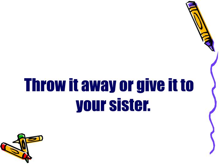 Throw it away or give it to your sister.