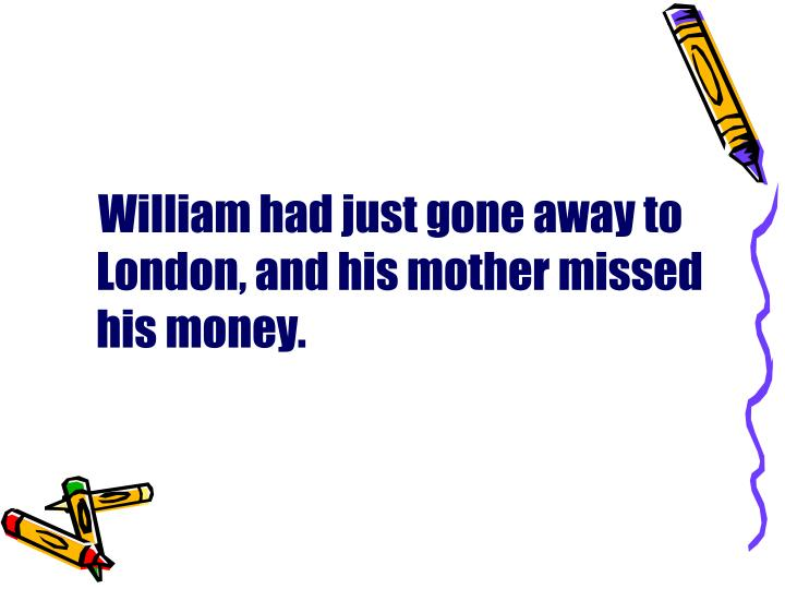 William had just gone away to London, and his mother missed his money.