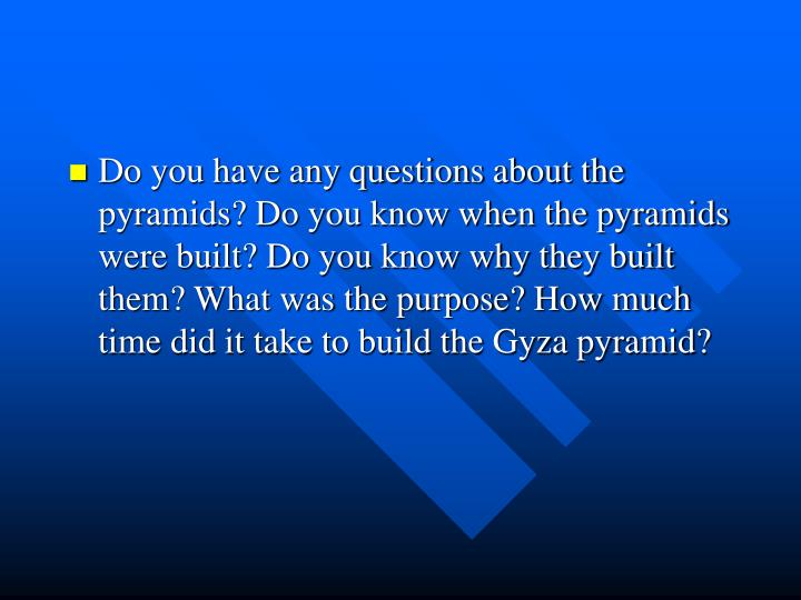 Do you have any questions about the pyramids? Do you know when the pyramids were built? Do you know why they built them? What was the purpose? How much time did it take to build the Gyza pyramid?