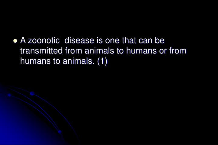 A zoonotic  disease is one that can be transmitted from animals to humans or from humans to animals....