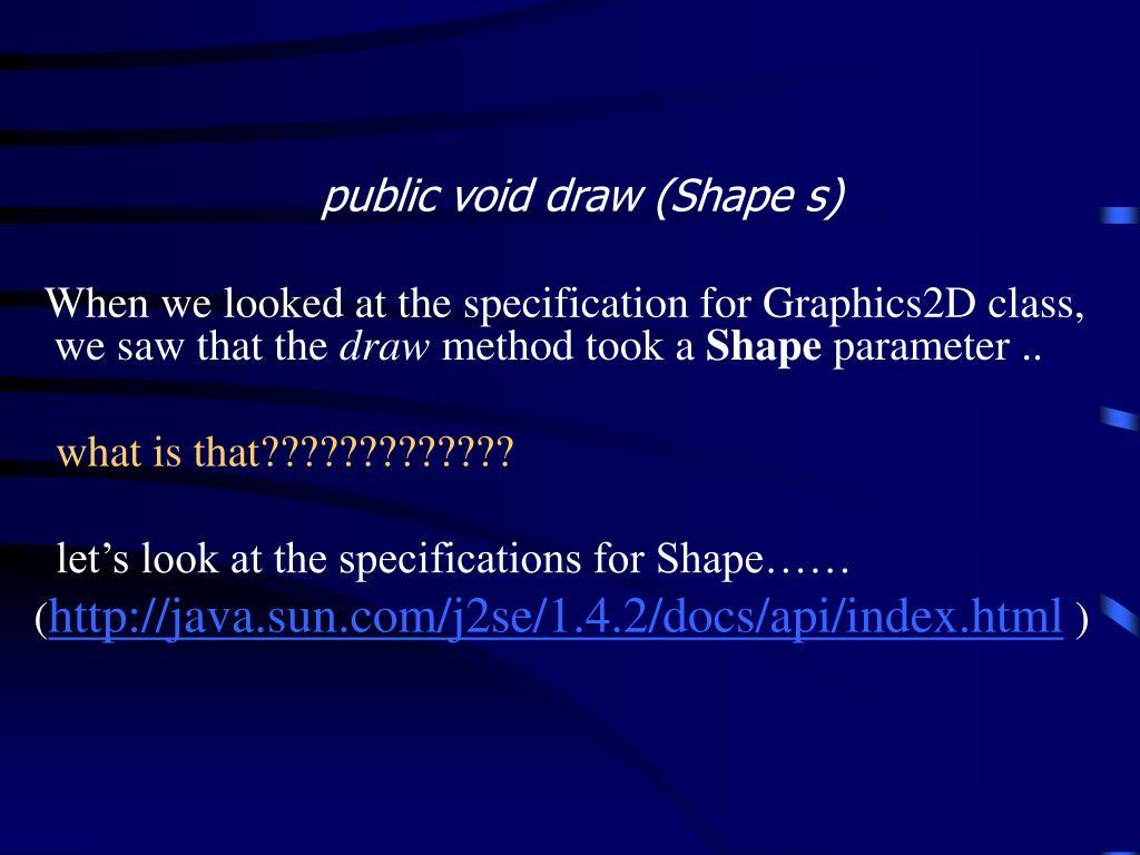 public void draw (Shape s)