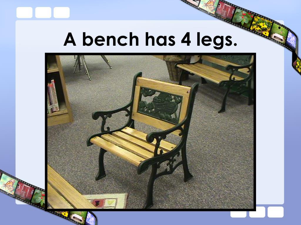 A bench has 4 legs.