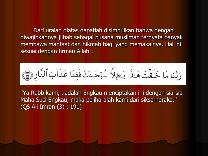 Dari uraian diatas dapatlah disimpulkan bahwa dengan diwajibkannya jilbab sebagai busana muslimah ternyata banyak membawa manfaat dan hikmah bagi yang memakainya. Hal ini sesuai dengan firman Allah :