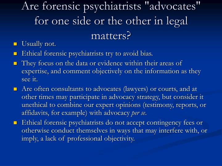 "Are forensic psychiatrists ""advocates"" for one side or the other in legal matters?"
