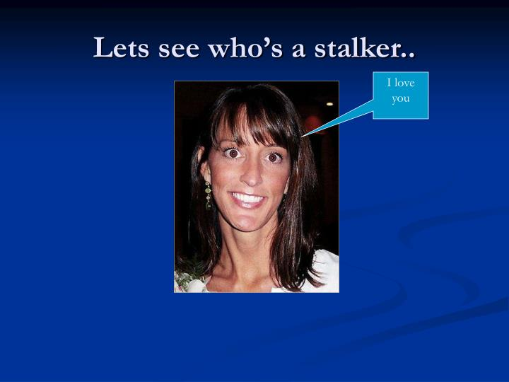 Lets see who's a stalker..