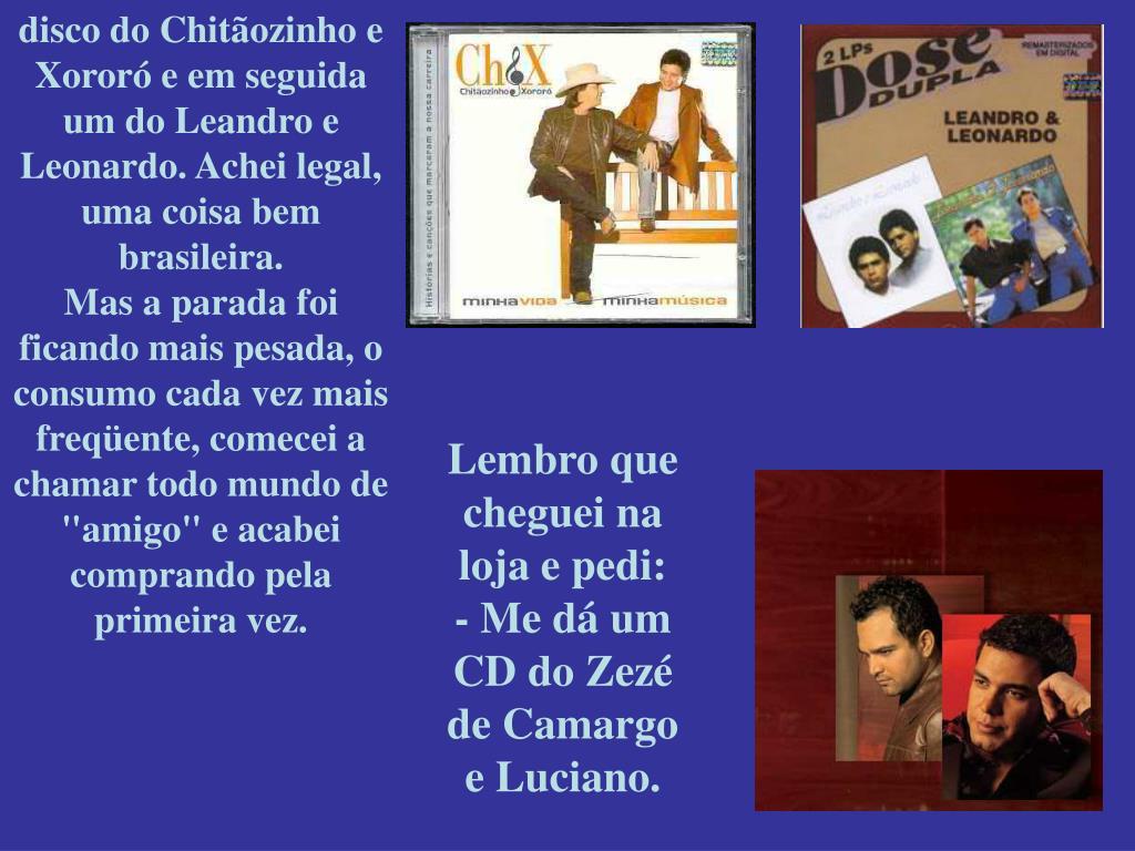 disco do Chitãozinho e Xororó e em seguida um do Leandro e Leonardo. Achei legal, uma coisa bem brasileira.