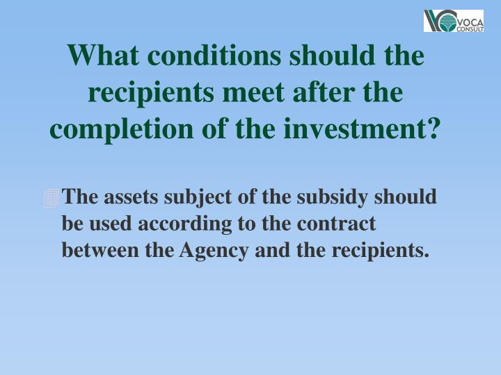 What conditions should the recipients meet after the completion of the investment?