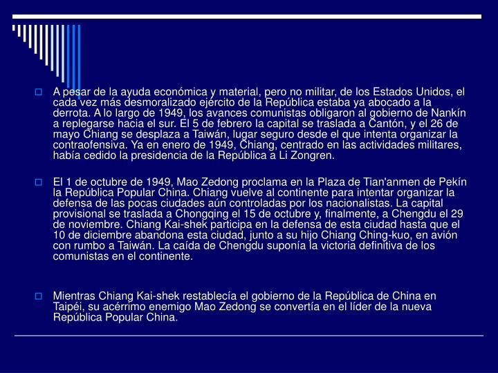 A pesar de la ayuda económica y material, pero no militar, de los Estados Unidos, el cada vez más desmoralizado ejército de la República estaba ya abocado a la derrota. A lo largo de 1949, los avances comunistas obligaron al gobierno de Nankín a replegarse hacia el sur. El 5 de febrero la capital se traslada a Cantón, y el 26 de mayo Chiang se desplaza a Taiwán, lugar seguro desde el que intenta organizar la contraofensiva. Ya en enero de 1949, Chiang, centrado en las actividades militares, había cedido la presidencia de la República a Li Zongren.
