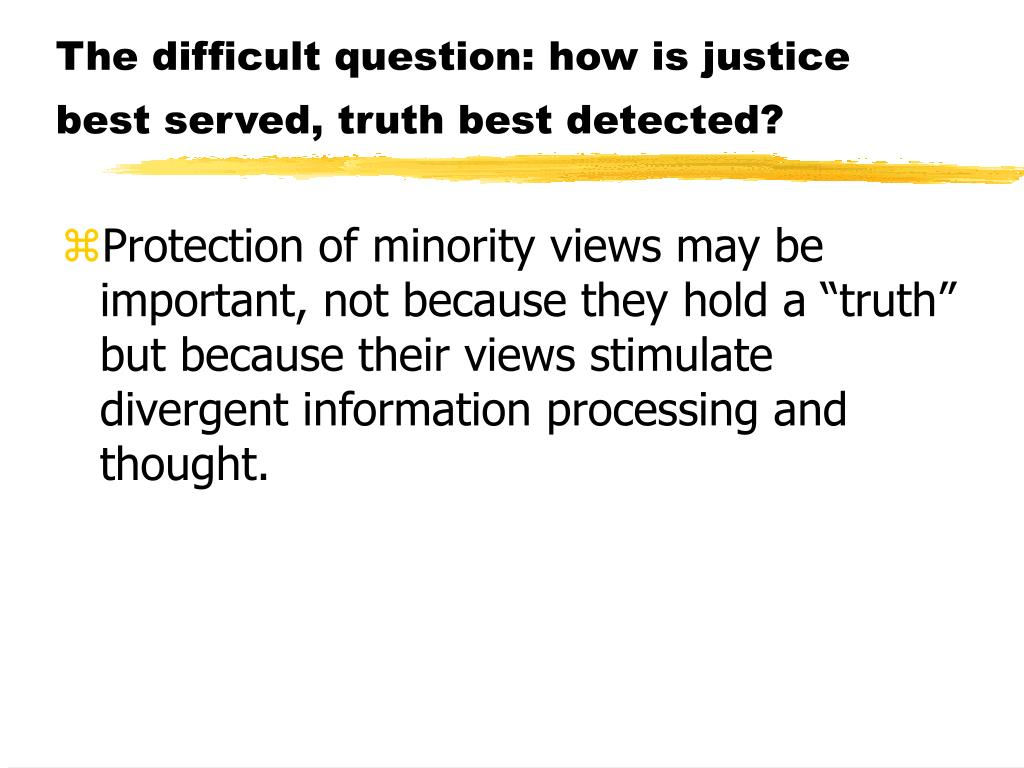 The difficult question: how is justice best served, truth best detected?
