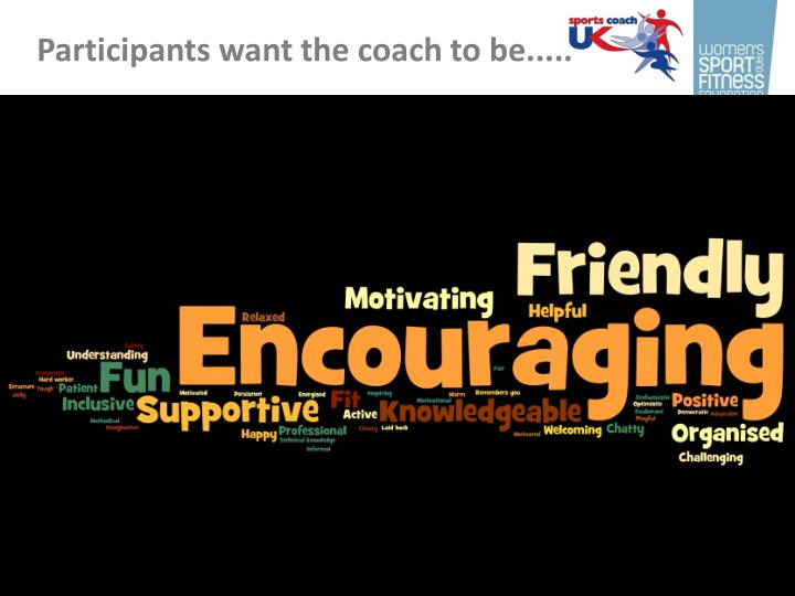 Participants want the coach to be.....