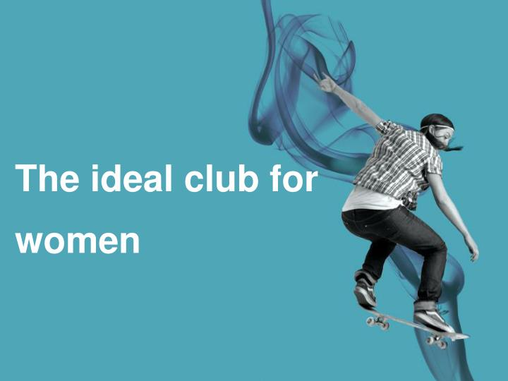 The ideal club for women