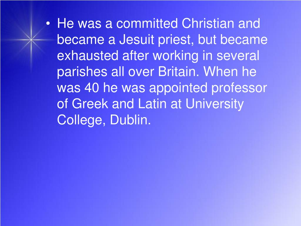 He was a committed Christian and became a Jesuit priest, but became exhausted after working in several parishes all over Britain. When he was 40 he was appointed professor of Greek and Latin at University College, Dublin.