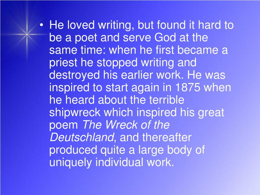 He loved writing, but found it hard to be a poet and serve God at the same time: when he first became a priest he stopped writing and destroyed his earlier work. He was inspired to start again in 1875 when he heard about the terrible shipwreck which inspired his great poem