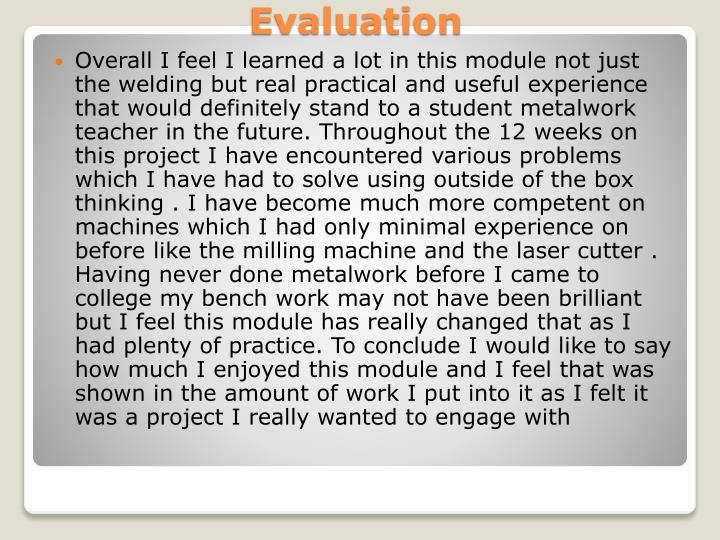 Overall I feel I learned a lot in this module not just the welding but real practical and useful experience that would definitely stand to a student metalwork teacher in the future. Throughout the 12 weeks on this project I have encountered various problems which I have had to solve using outside of the box thinking . I have become much more competent on machines which I had only minimal experience on before like the milling machine and the laser cutter . Having never done metalwork before I came to college my bench work may not have been brilliant but I feel this module has really changed that as I had plenty of practice. To conclude I would like to say  how much I enjoyed this module and I feel that was shown in the amount of work I put into it as I felt it was a project I really wanted to engage with
