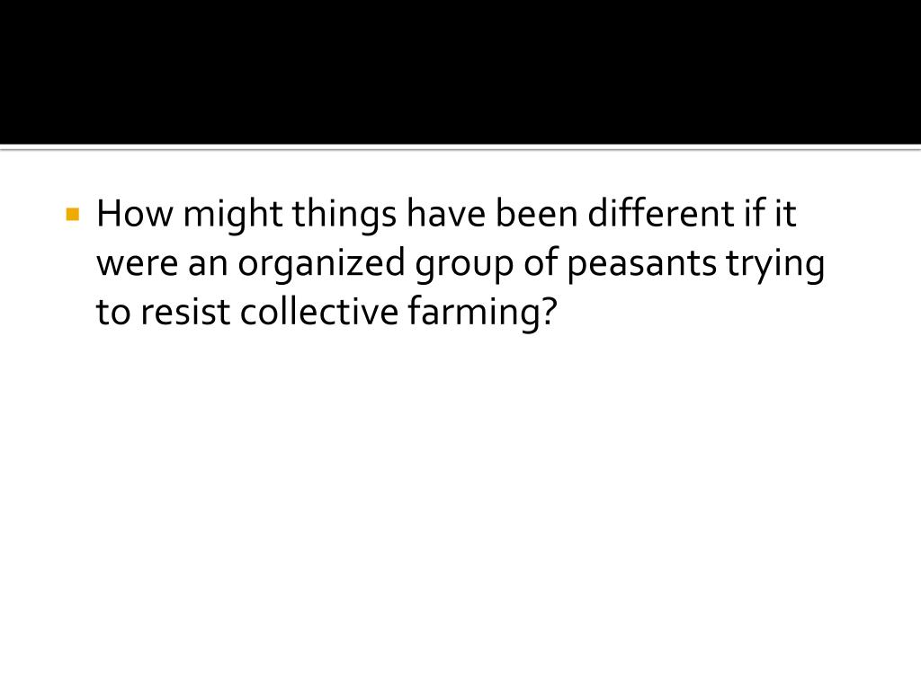 How might things have been different if it were an organized group of peasants trying to resist collective farming?