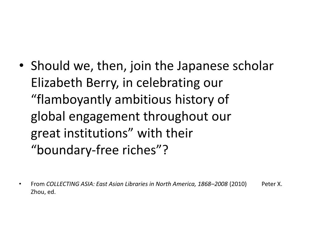 "Should we, then, join the Japanese scholar Elizabeth Berry, in celebrating our ""flamboyantly ambitious history of           global engagement throughout our            great institutions"" with their               ""boundary-free riches""?"