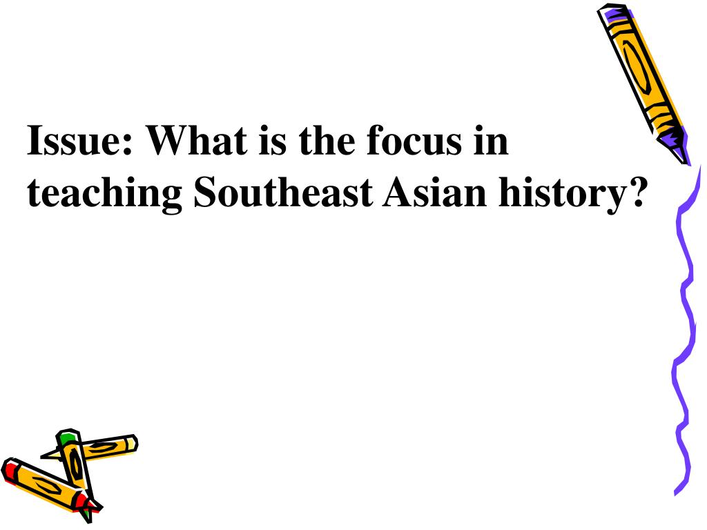 Issue: What is the focus in teaching Southeast Asian history?