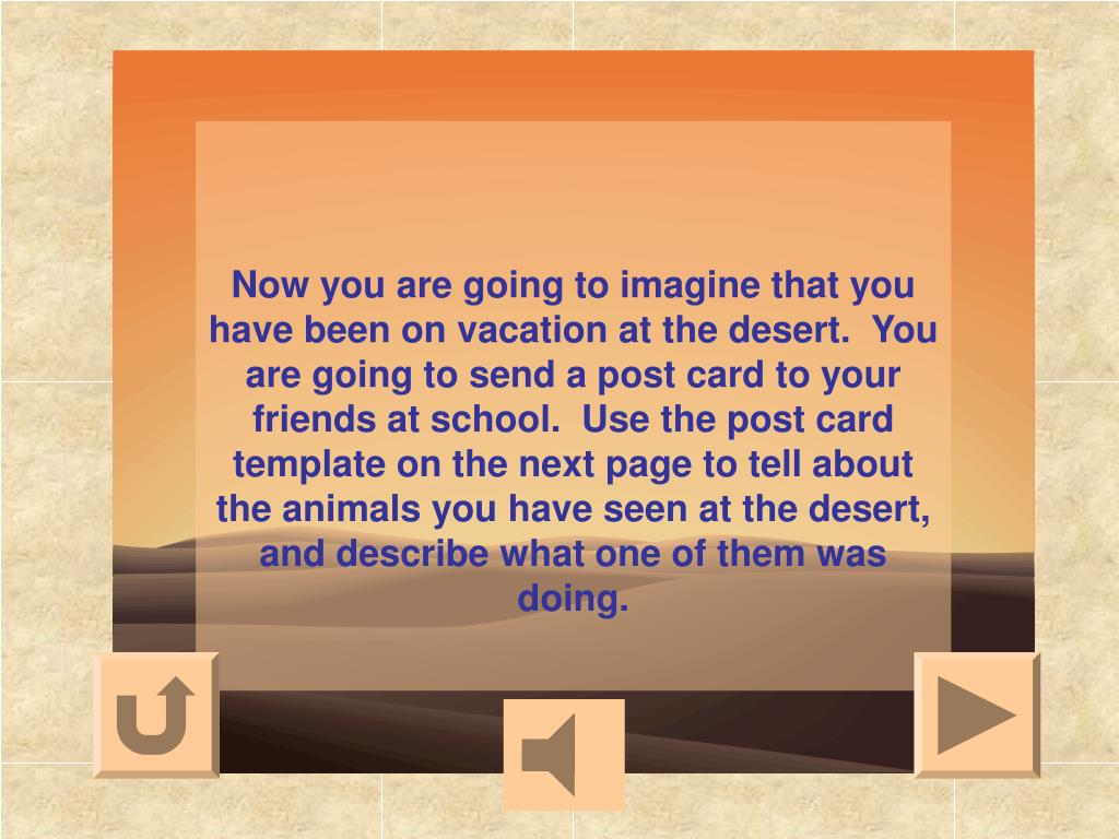 Now you are going to imagine that you have been on vacation at the desert.  You are going to send a post card to your friends at school.  Use the post card template on the next page to tell about the animals you have seen at the desert, and describe what one of them was doing.