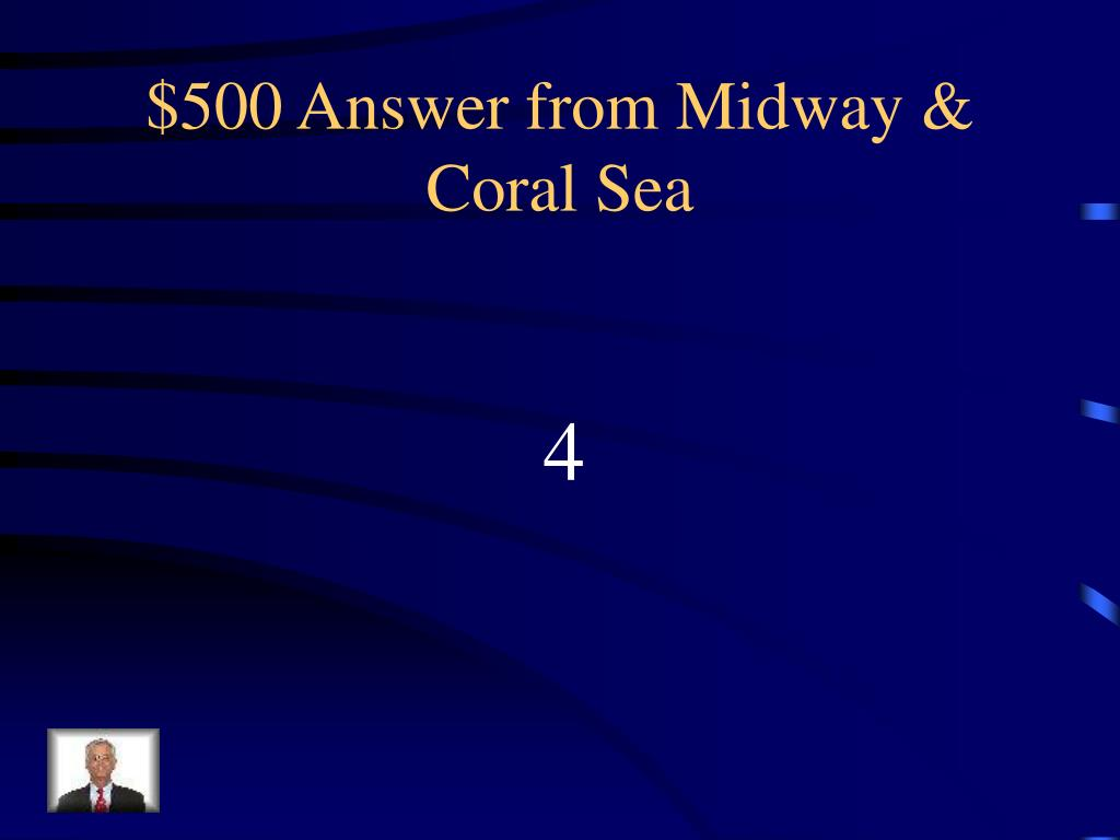 $500 Answer from Midway & Coral Sea
