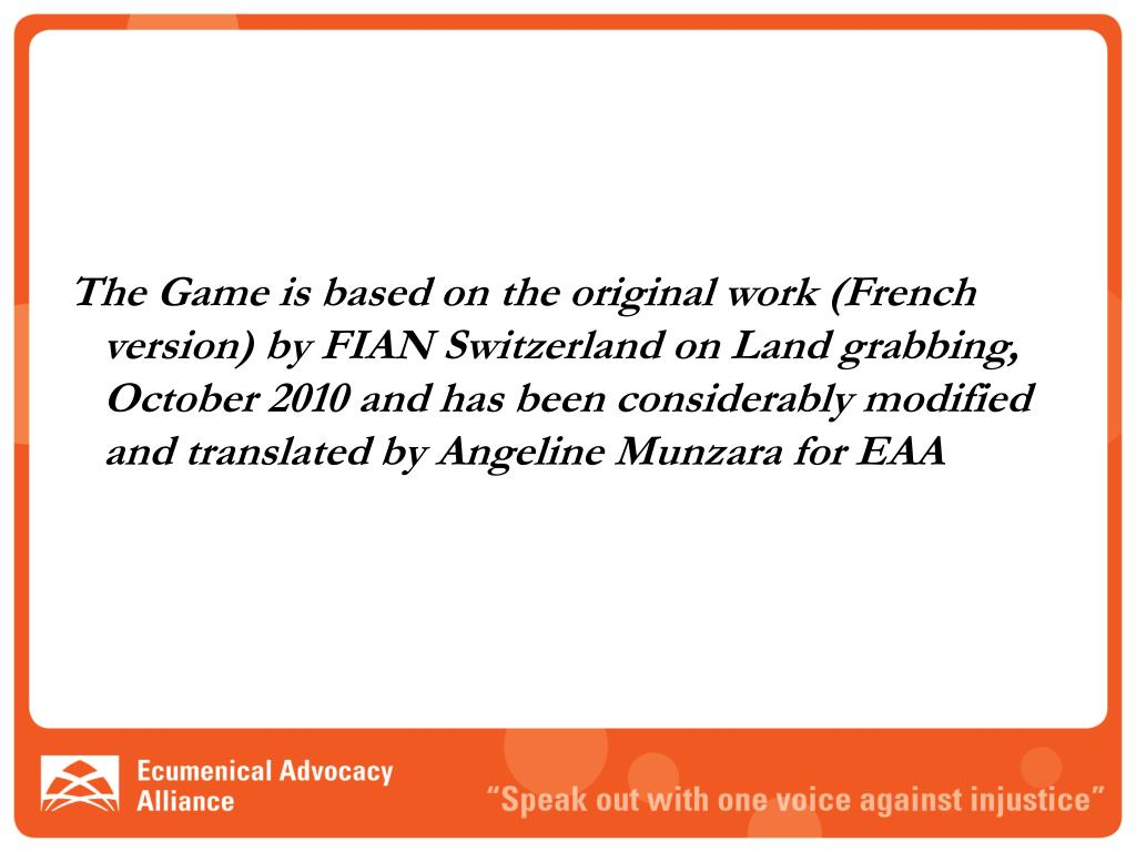 The Game is based on the original work (French version) by FIAN Switzerland on Land grabbing, October 2010 and has been considerably modified and translated by Angeline Munzara for EAA