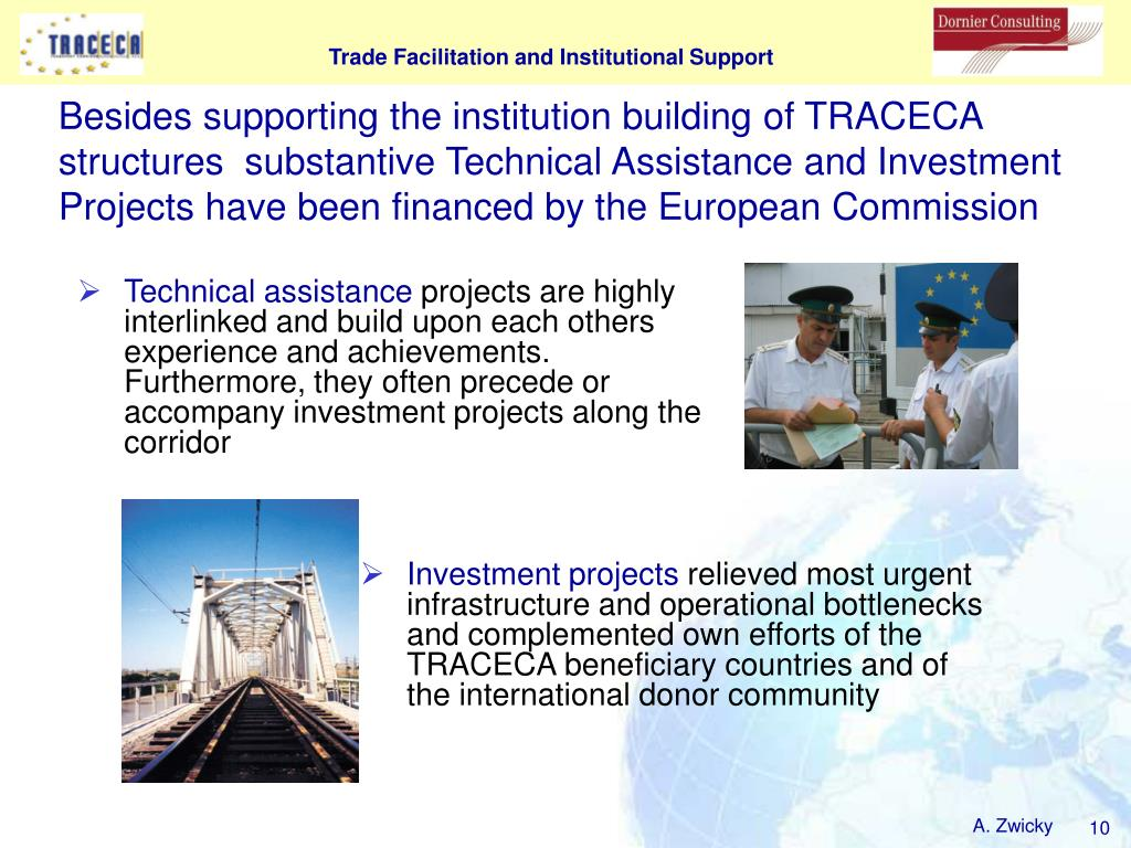 Besides supporting the institution building of TRACECA structures  substantive Technical Assistance and Investment Projects have been financed by the European Commission