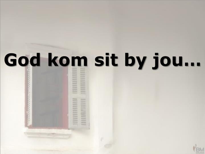 God kom sit by jou…