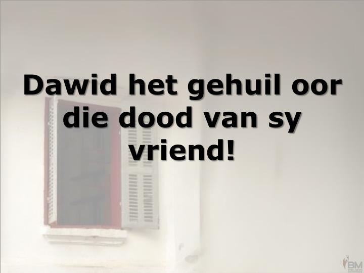 Dawid het gehuil oor die dood van sy vriend!