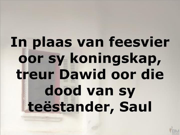 In plaas van feesvier oor sy koningskap, treur Dawid oor die dood van sy teëstander, Saul