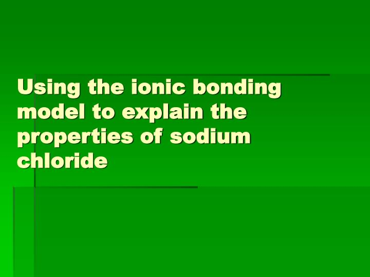 Using the ionic bonding model to explain the properties of sodium chloride