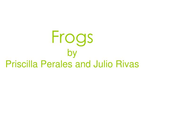 Frogs by priscilla perales and julio rivas