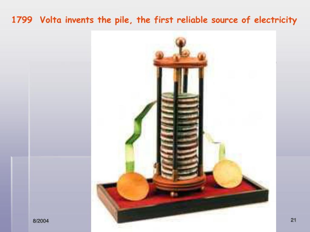 1799  Volta invents the pile, the first reliable source of electricity