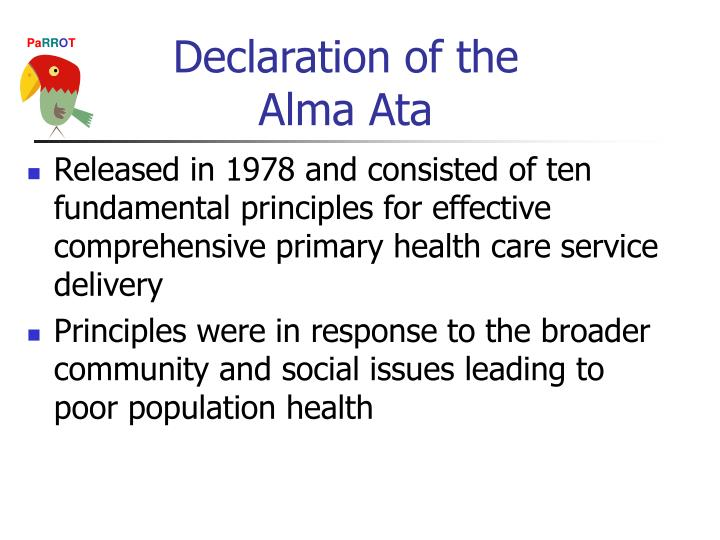 declaration of alma ata The declaration of alma-ata was adopted at the international conference on primary health care (phc), almaty (formerly alma-ata), kazakhstan (formerly kazakh soviet socialist republic), 6-12 september 1978 it expressed the need for urgent action by all governments, all health and development workers, and the world community to protect and.