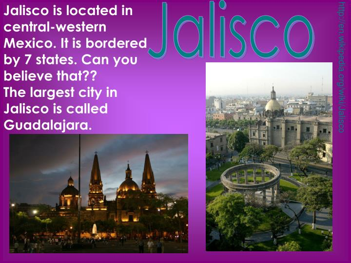 Jalisco is located in central-western Mexico. It is bordered by 7 states. Can you believe that??