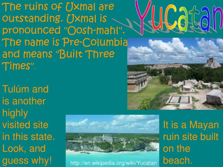 "The ruins of Uxmal are outstanding. Uxmal is pronounced ""Oosh-mahl"". The name is Pre-Columbian and means ""Built Three Times"""