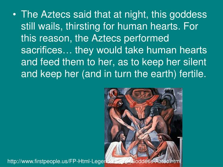 The Aztecs said that at night, this goddess still wails, thirsting for human hearts. For this reason, the Aztecs performed sacrifices… they would take human hearts and feed them to her, as to keep her silent and keep her (and in turn the earth) fertile.
